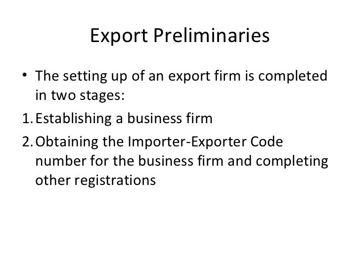 Export Preliminaries• The setting up of an export firm is completed  in two stages:1.Establishing a business firm2.Obtaini...