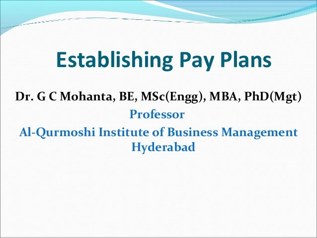 Establishing Pay Plans Dr. G C Mohanta, BE, MSc(Engg), MBA, PhD(Mgt) Professor Al-Qurmoshi Institute of Business Managemen...