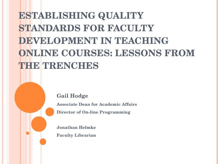 ESTABLISHING QUALITY STANDARDS FOR FACULTY DEVELOPMENT IN TEACHING ONLINE COURSES: LESSONS FROM THE TRENCHES Gail Hodge As...