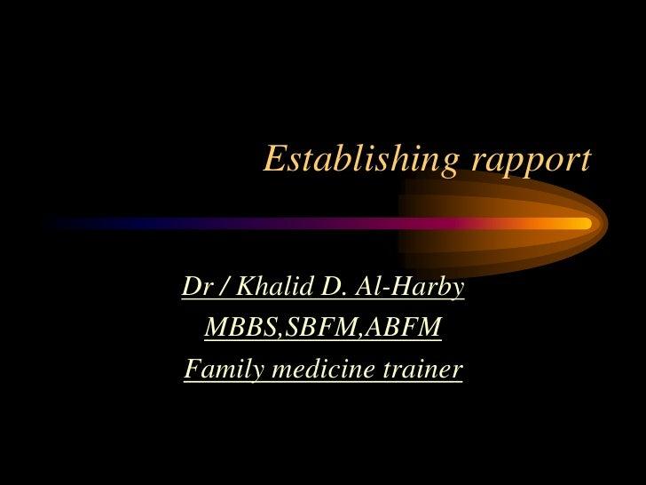 Establishing rapport   Dr / Khalid D. Al-Harby  MBBS,SBFM,ABFM Family medicine trainer