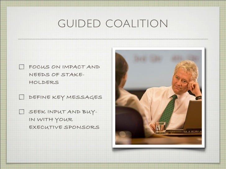 GUIDED COALITION   FOCUS ON IMPACT AND NEEDS OF STAKE- HOLDERS  DEFINE KEY MESSAGES  SEEK INPUT AND BUY- IN WITH YOUR EXEC...