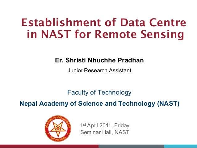Establishment of Data Centre in NAST for Remote Sensing 1st April 2011, Friday Seminar Hall, NAST Er. Shristi Nhuchhe Prad...