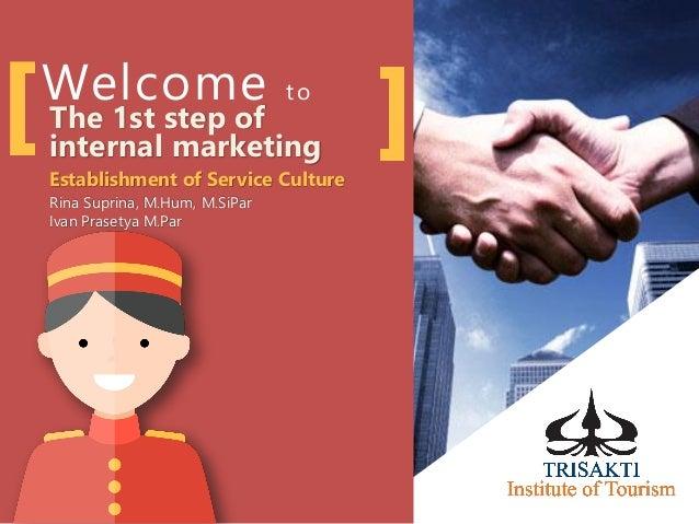 Welcome to The 1st step of internal marketing Establishment of Service Culture Rina Suprina, M.Hum, M.SiPar Ivan Prasetya ...