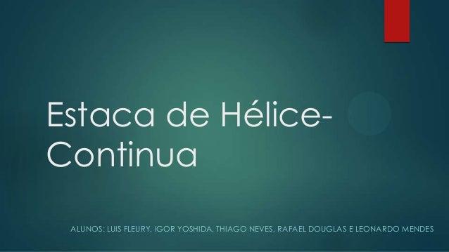 Estaca de Hélice-ContinuaALUNOS: LUIS FLEURY, IGOR YOSHIDA, THIAGO NEVES, RAFAEL DOUGLAS E LEONARDO MENDES