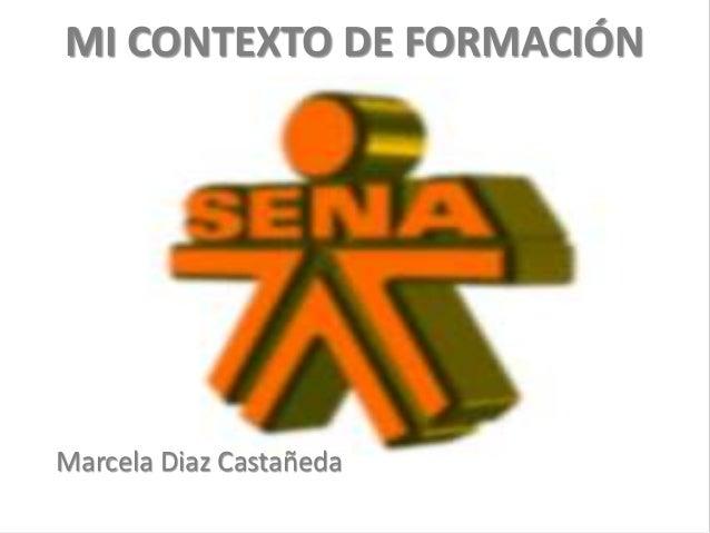 MI CONTEXTO DE FORMACIÓN Marcela Diaz Castañeda
