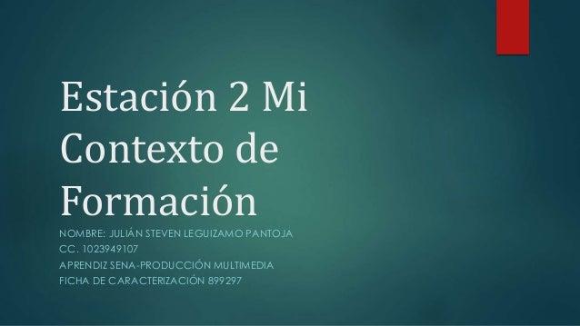 Estación 2 Mi Contexto de Formación NOMBRE: JULIÁN STEVEN LEGUIZAMO PANTOJA CC. 1023949107 APRENDIZ SENA-PRODUCCIÓN MULTIM...