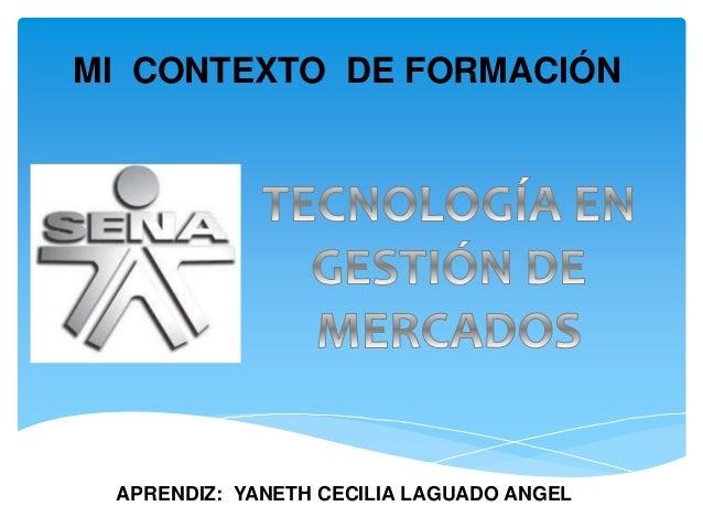 MI CONTEXTO DE FORMACIÓN APRENDIZ: YANETH CECILIA LAGUADO ANGEL