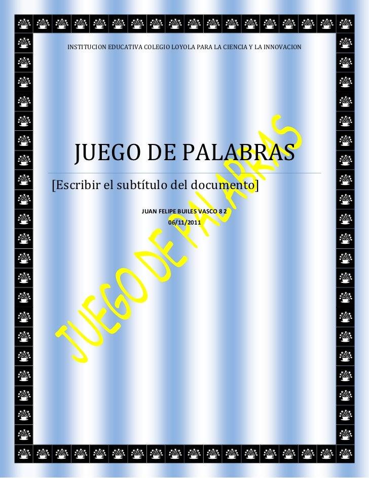 INSTITUCION EDUCATIVA COLEGIO LOYOLA PARA LA CIENCIA Y LA INNOVACION    JUEGO DE PALABRAS[Escribir el subtítulo del docume...