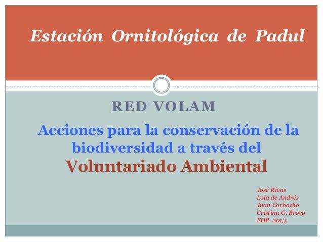 RED VOLAMAcciones para la conservación de labiodiversidad a través delVoluntariado AmbientalJosé RivasLola de AndrésJuan C...