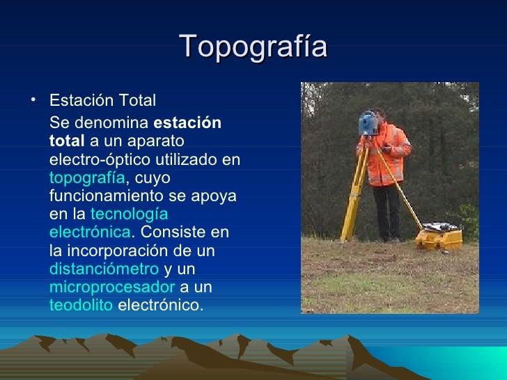 Topografía <ul><li>Estación Total </li></ul><ul><li>Se denomina  estación total  a un aparato electro-óptico utilizado en ...