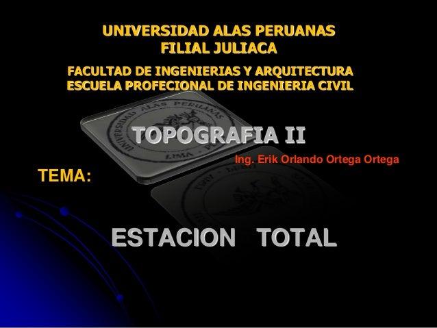 ESTACION TOTAL Ing. Erik Orlando Ortega Ortega UNIVERSIDAD ALAS PERUANAS FILIAL JULIACA TOPOGRAFIA II TEMA: FACULTAD DE IN...