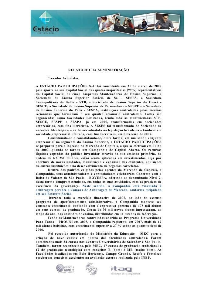 RELATÓRIO DA ADMINISTRAÇÃO         Prezados Acionistas,  A ESTÁCIO PARTICIPAÇÕES S.A. foi constituída em 31 de março de 20...