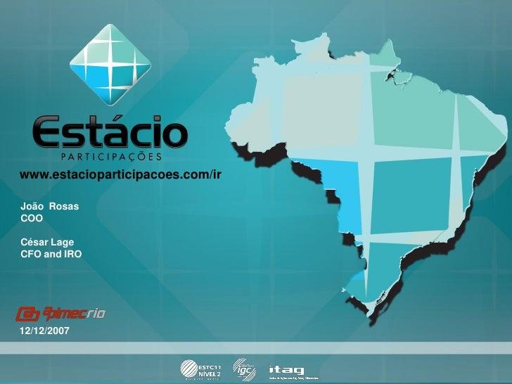 www.estacioparticipacoes.com/ir  João Rosas COO  César Lage CFO and IRO     12/12/2007                                    ...