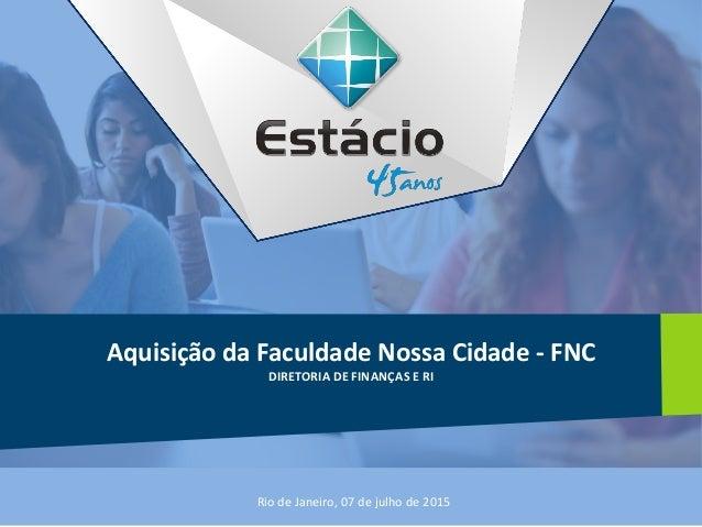 Aquisição da Faculdade Nossa Cidade - FNC DIRETORIA DE FINANÇAS E RI Rio de Janeiro, 07 de julho de 2015