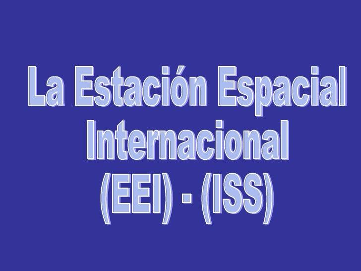 La Estación Espacial Internacional (EEI) - (ISS)