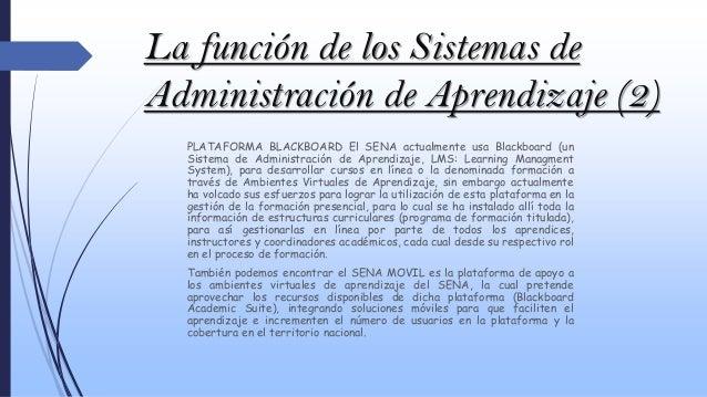 La función de los Sistemas de Administración de Aprendizaje (2) PLATAFORMA BLACKBOARD El SENA actualmente usa Blackboard (...