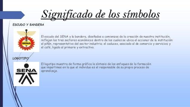 Significado de los símbolos ESCUDO Y BANDERA El escudo del SENA y la bandera, diseñados a comienzos de la creación de nues...