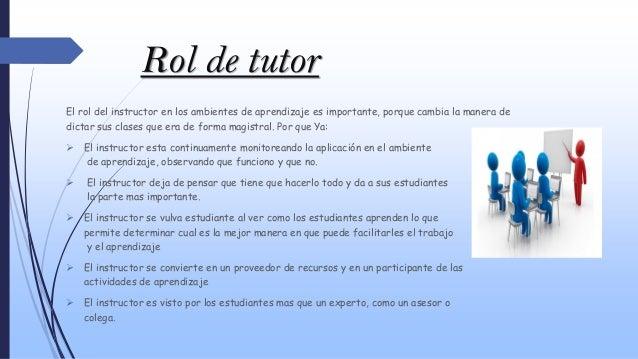 Rol de tutor El rol del instructor en los ambientes de aprendizaje es importante, porque cambia la manera de dictar sus cl...