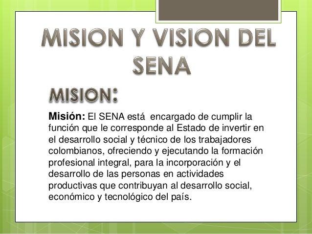Misión: El SENA está encargado de cumplir la función que le corresponde al Estado de invertir en el desarrollo social y té...