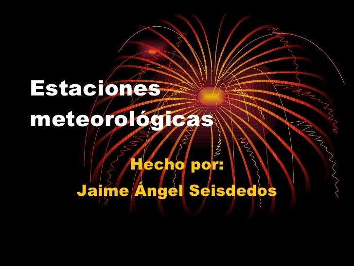 Estaciones meteorológicas Hecho por: Jaime Ángel Seisdedos