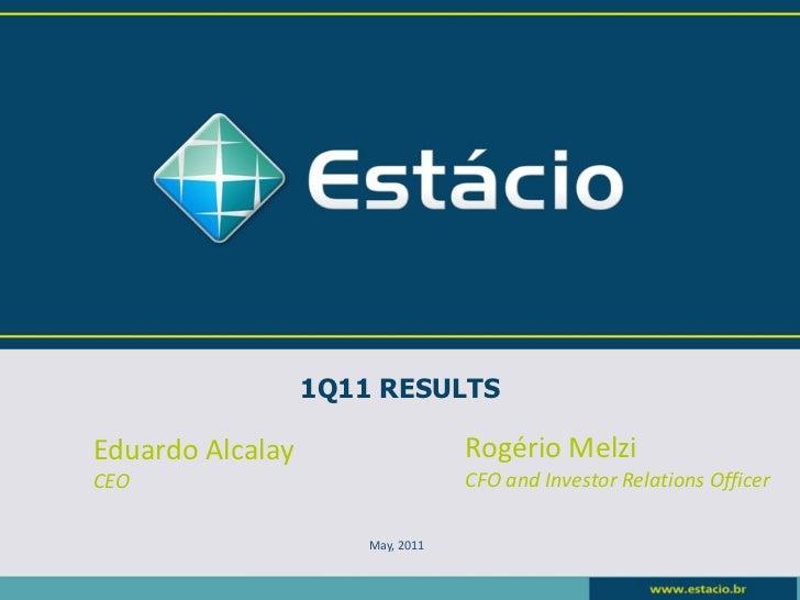1Q11 RESULTSEduardo Alcalay                   Rogério MelziCEO                               CFO and Investor Relations Of...
