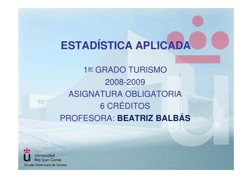 ESTADÍSTICA APLICADA       1er GRADO TURISMO            2008-2009   ASIGNATURA OBLIGATORIA           6 CRÉDITOS PROFESORA:...