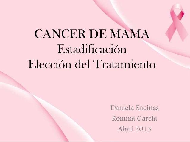 CANCER DE MAMAEstadificaciónElección del TratamientoDaniela EncinasRomina GarcíaAbril 2013