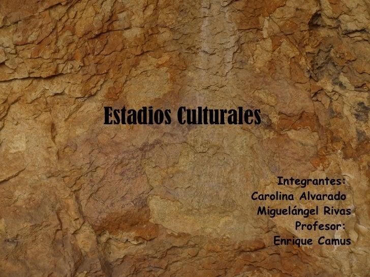 Estadios Culturales  Integrantes:  Carolina Alvarado  Miguelángel Rivas Profesor:  Enrique Camus