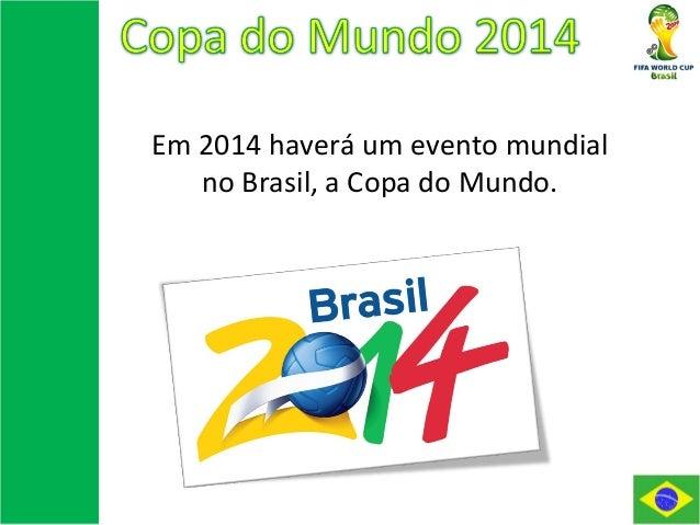 Em 2014 haverá um evento mundial no Brasil, a Copa do Mundo.