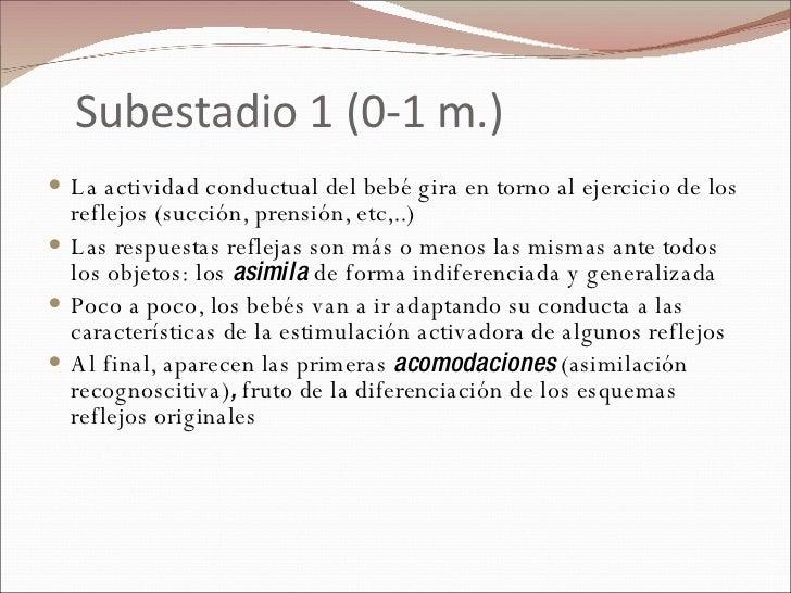 Subestadio 1 (0-1 m.) <ul><li>La actividad conductual del bebé gira en torno al ejercicio de los reflejos (succión, prensi...