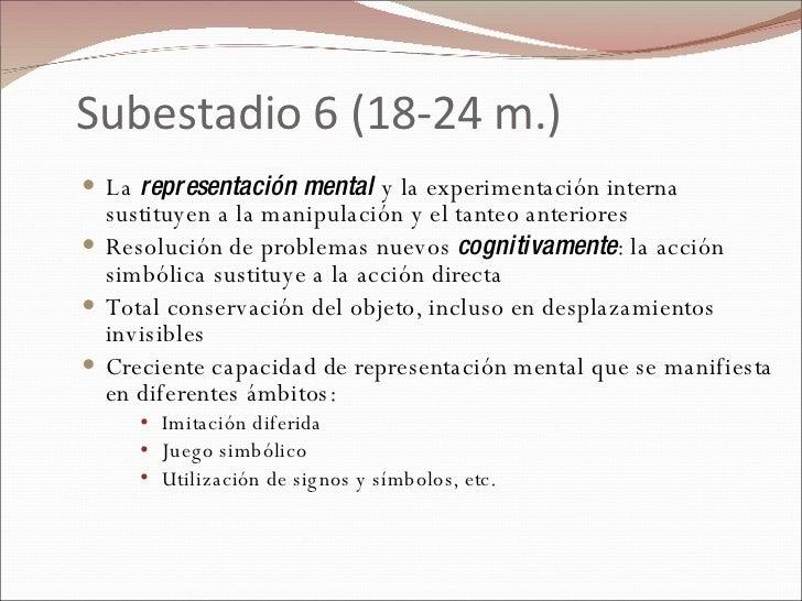 Subestadio 6 (18-24 m.) <ul><li>La  representación mental  y la experimentación interna sustituyen a la manipulación y el ...