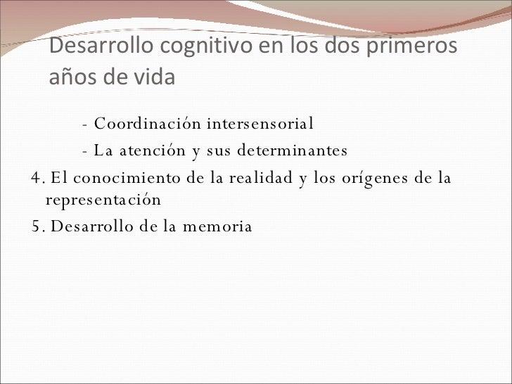 Desarrollo cognitivo en los dos primeros años de vida <ul><li>- Coordinación intersensorial </li></ul><ul><li>- La atenció...