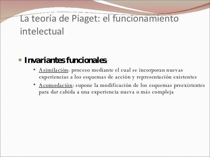 La teoría de Piaget: el funcionamiento intelectual <ul><li>Invariantes funcionales : </li></ul><ul><ul><ul><li>Asimilación...