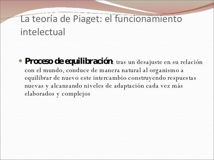 La teoría de Piaget: el funcionamiento intelectual <ul><li>Proceso de equilibración :  tras un desajuste en su relación co...