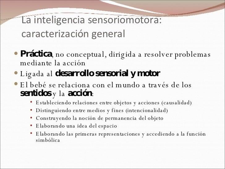 La inteligencia sensoriomotora: caracterización general <ul><li>Práctica , no conceptual, dirigida a resolver problemas me...