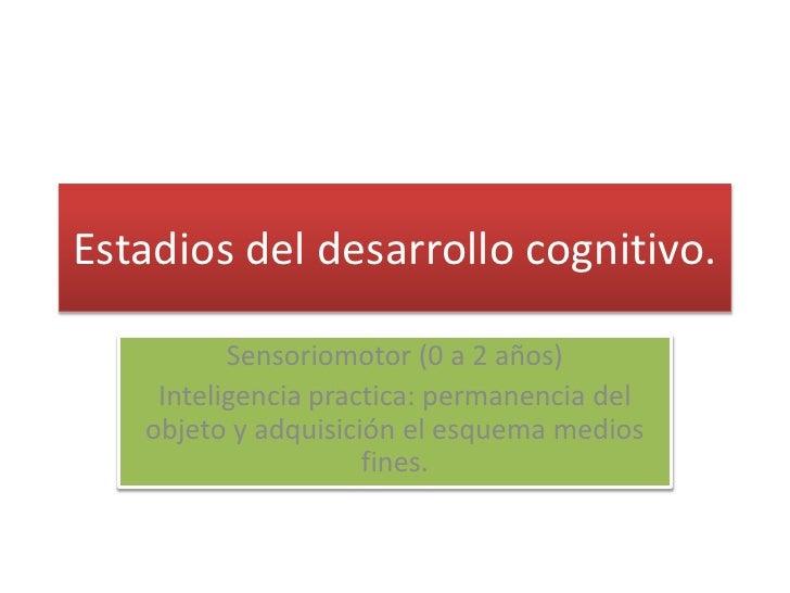 Estadios del desarrollo cognitivo.<br />Sensoriomotor (0 a 2 años)<br />Inteligencia practica: permanencia del objeto y ad...