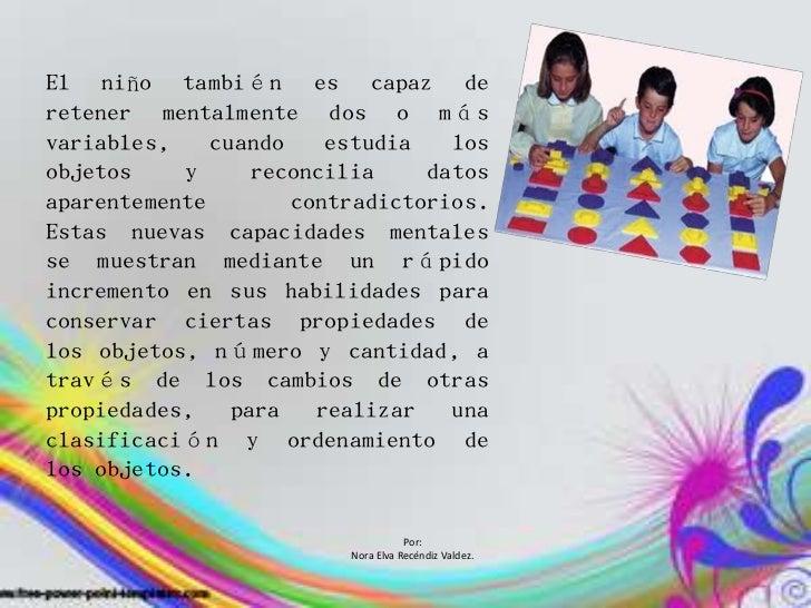 El niño también es capaz deretener mentalmente dos o másvariables,    cuando    estudia   losobjetos    y     reconcilia  ...
