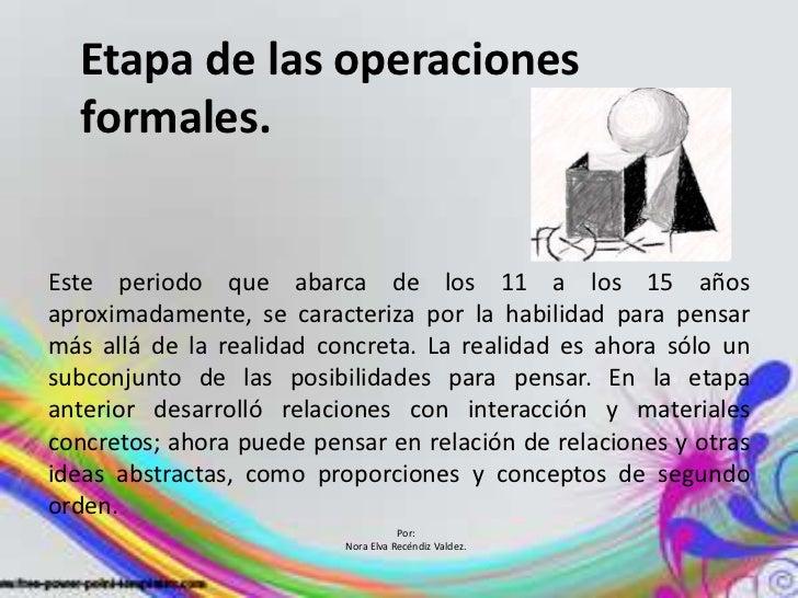 Etapa de las operaciones  formales.Este periodo que abarca de los 11 a los 15 añosaproximadamente, se caracteriza por la h...