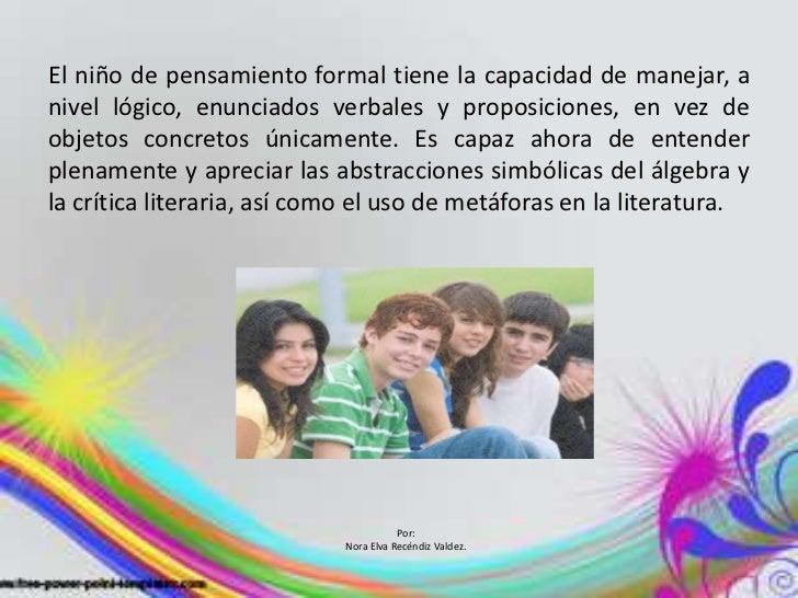 El niño de pensamiento formal tiene la capacidad de manejar, anivel lógico, enunciados verbales y proposiciones, en vez de...