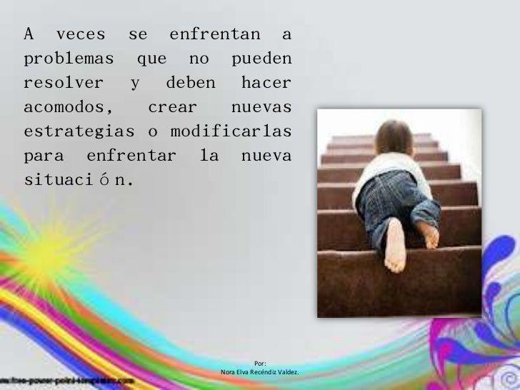 A veces se enfrentan aproblemas que no puedenresolver y deben haceracomodos,   crear   nuevasestrategias o modificarlaspar...