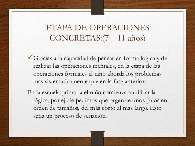 ETAPA DE OPERACIONES CONCRETAS:(7 – 11 años) Gracias a la capacidad de pensar en forma lógica y de realizar las operacion...