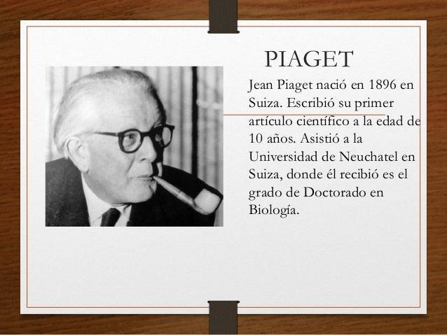 PIAGET Jean Piaget nació en 1896 en Suiza. Escribió su primer artículo científico a la edad de 10 años. Asistió a la Unive...