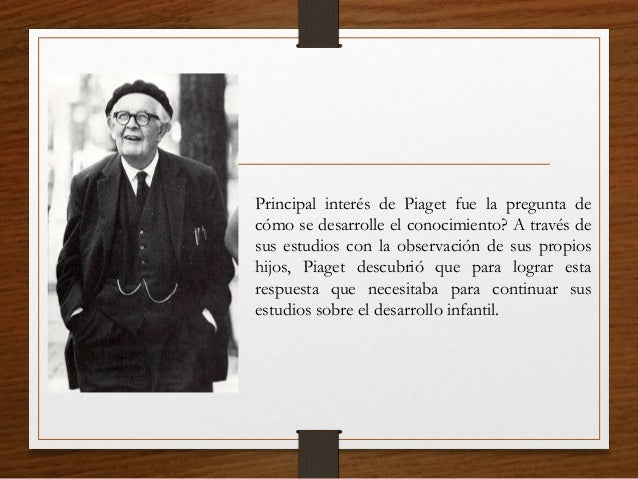 Principal interés de Piaget fue la pregunta de cómo se desarrolle el conocimiento? A través de sus estudios con la observa...