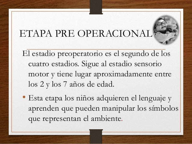 ETAPA PRE OPERACIONAL El estadio preoperatorio es el segundo de los cuatro estadios. Sigue al estadio sensorio motor y tie...