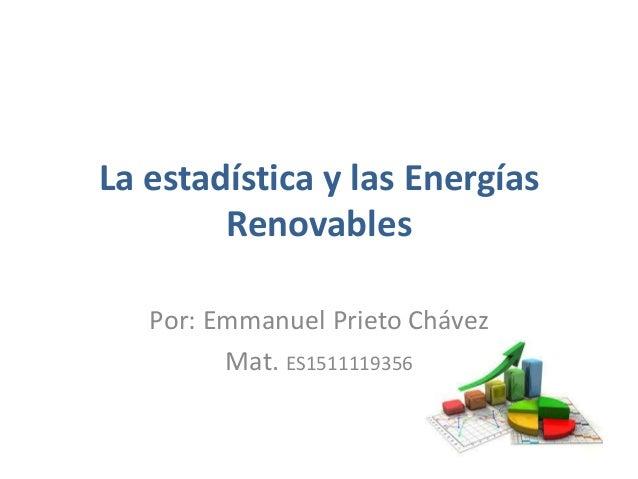 La estadística y las Energías Renovables Por: Emmanuel Prieto Chávez Mat. ES1511119356