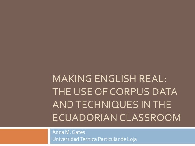 MAKING ENGLISH REAL: THE USE OF CORPUS DATA ANDTECHNIQUES INTHE ECUADORIAN CLASSROOM Anna M. Gates UniversidadTécnica Part...