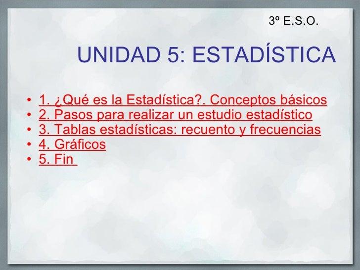UNIDAD 5: ESTADÍSTICA <ul><ul><li>1. ¿Qué es la Estadística?. Conceptos básicos </li></ul></ul><ul><ul><li>2. Pasos para r...