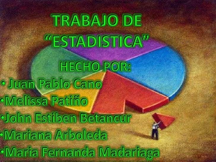 """TRABAJO DE <br />""""ESTADISTICA"""" <br />HECHO POR:<br /><ul><li> Juan Pablo Cano"""
