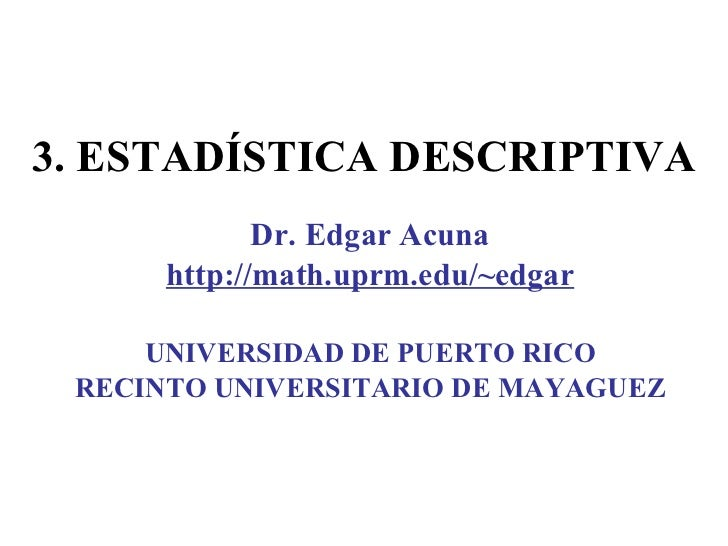 3.  ESTADÍSTICA DESCRIPTIVA Dr. Edgar Acuna http://math.uprm.edu/~edgar UNIVERSIDAD DE PUERTO RICO RECINTO UNIVERSITARIO D...