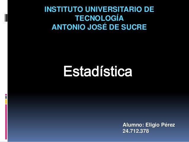 INSTITUTO UNIVERSITARIO DETECNOLOGÍAANTONIO JOSÉ DE SUCREAlumno: Eligio Pérez24.712.378